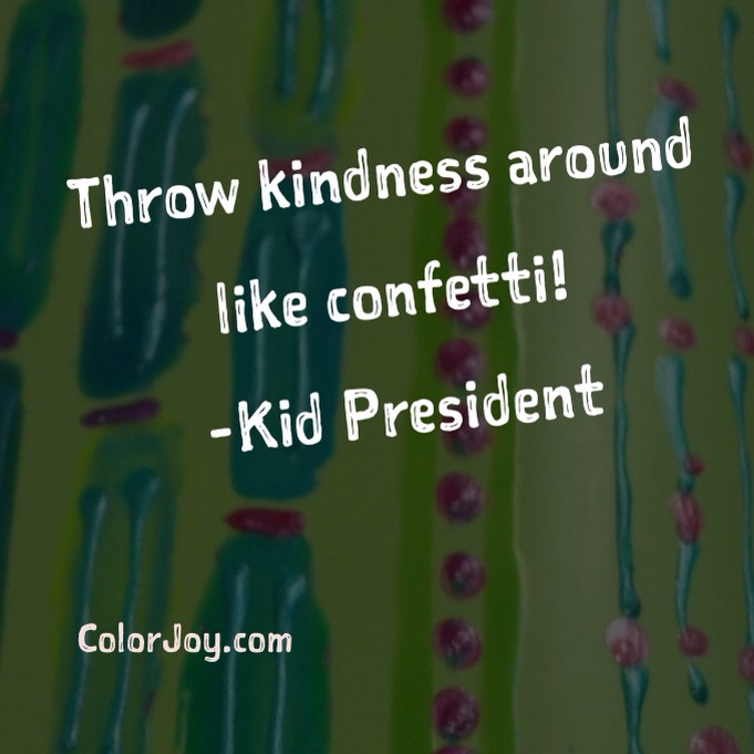 throw kindness around like confetti!-Kid President