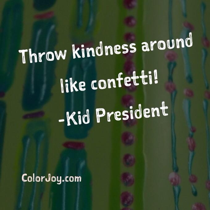 throw kindness around like confetti!-Kid President